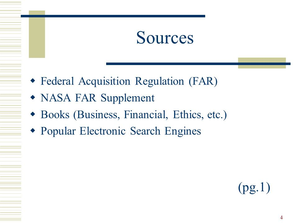 4 Sources  Federal Acquisition Regulation (FAR)  NASA FAR Supplement  Books (Business, Financial, Ethics, etc.)  Popular Electronic Search Engines (pg.1)