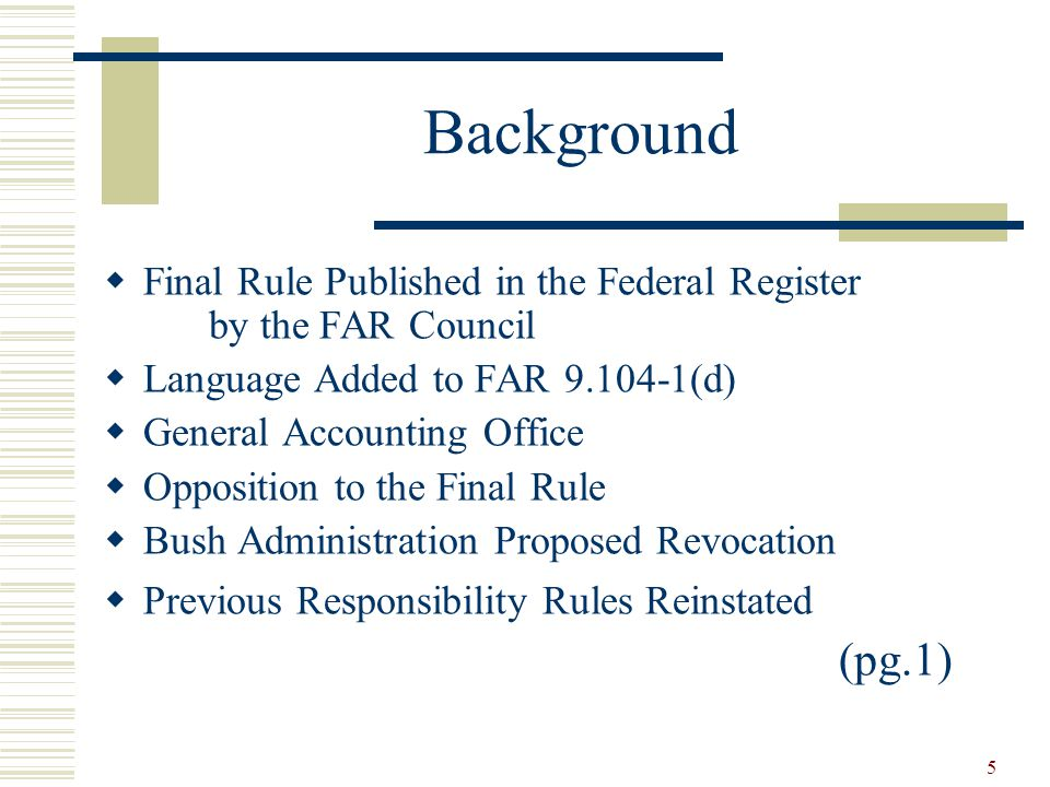 5 Background  Final Rule Published in the Federal Register by the FAR Council  Language Added to FAR (d)  General Accounting Office  Opposition to the Final Rule  Bush Administration Proposed Revocation  Previous Responsibility Rules Reinstated (pg.1)