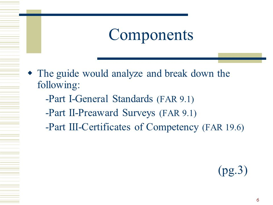 6 Components  The guide would analyze and break down the following: -Part I-General Standards (FAR 9.1) -Part II-Preaward Surveys (FAR 9.1) -Part III-Certificates of Competency (FAR 19.6) (pg.3)