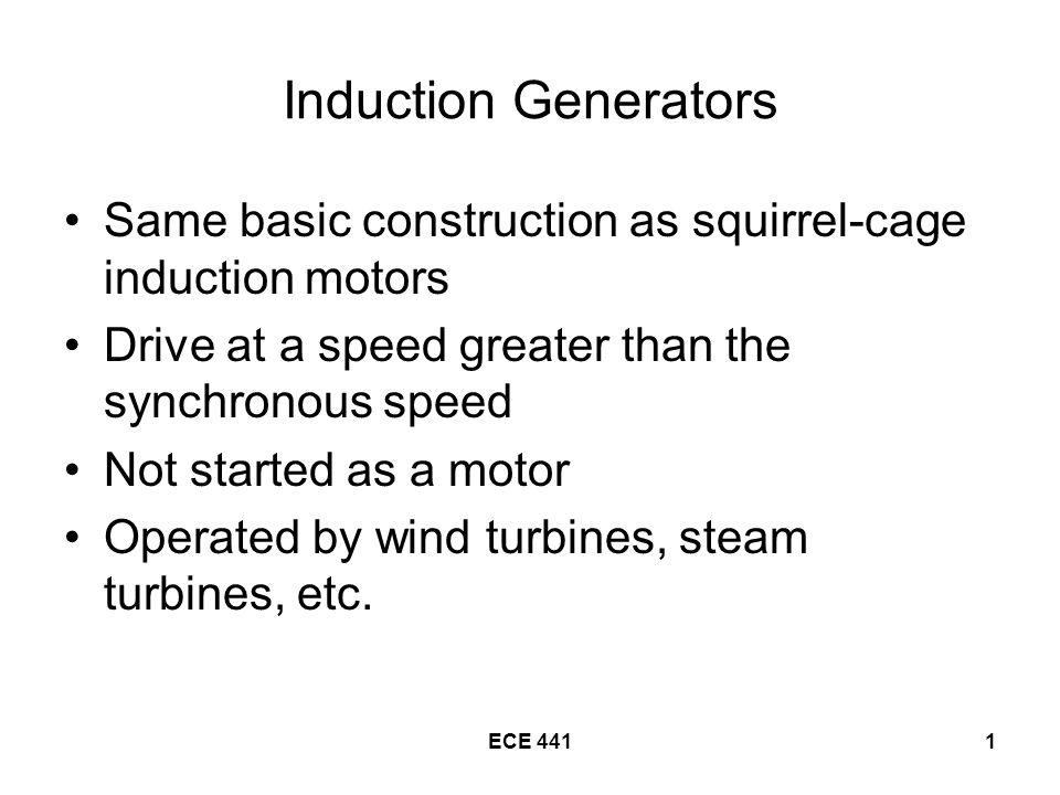 ECE 4411 Induction Generators Same basic construction as squirrel-cage induction motors Drive at a speed greater than the synchronous speed Not started as a motor Operated by wind turbines, steam turbines, etc.
