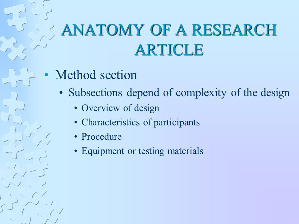 ANATOMY OF A RESEARCH ARTICLE Method section Subsections depend of complexity of the design Overview of design Characteristics of participants Procedure Equipment or testing materials