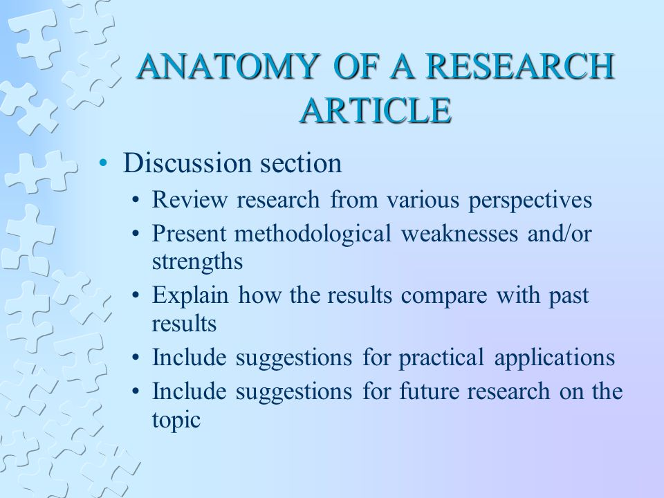 ANATOMY OF A RESEARCH ARTICLE Discussion section Review research from various perspectives Present methodological weaknesses and/or strengths Explain how the results compare with past results Include suggestions for practical applications Include suggestions for future research on the topic