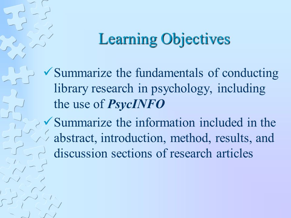 Learning Objectives Summarize the fundamentals of conducting library research in psychology, including the use of PsycINFO Summarize the information included in the abstract, introduction, method, results, and discussion sections of research articles