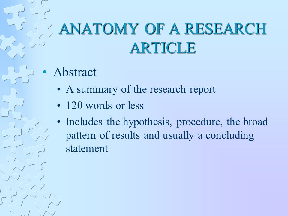 ANATOMY OF A RESEARCH ARTICLE Abstract A summary of the research report 120 words or less Includes the hypothesis, procedure, the broad pattern of results and usually a concluding statement