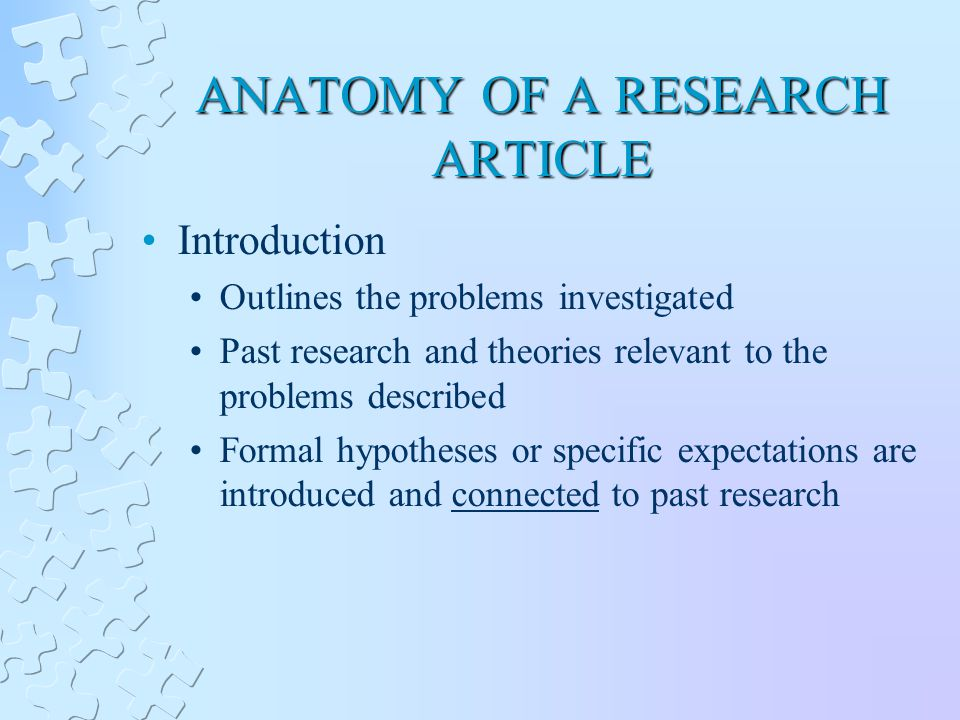 ANATOMY OF A RESEARCH ARTICLE Introduction Outlines the problems investigated Past research and theories relevant to the problems described Formal hypotheses or specific expectations are introduced and connected to past research
