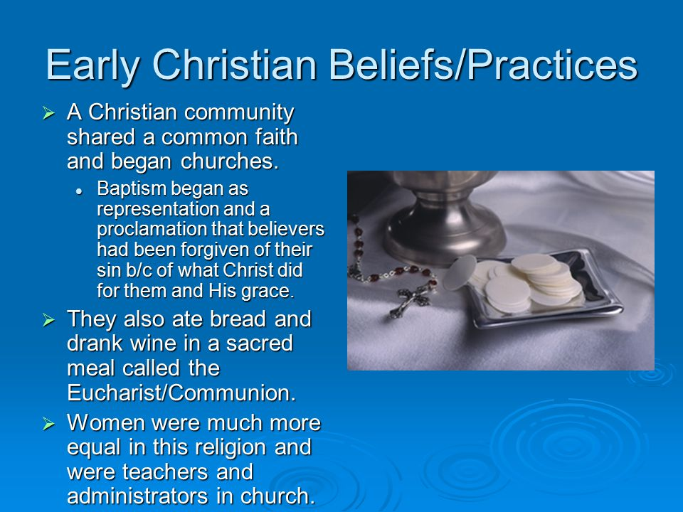 Early Christian Beliefs/Practices  A Christian community shared a common faith and began churches.