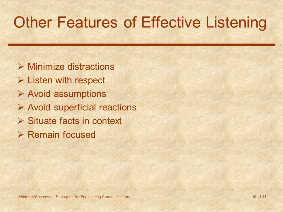 Whitmore/Stevenson: Strategies for Engineering Communication 10 of 11 Other Features of Effective Listening  Minimize distractions  Listen with respect  Avoid assumptions  Avoid superficial reactions  Situate facts in context  Remain focused