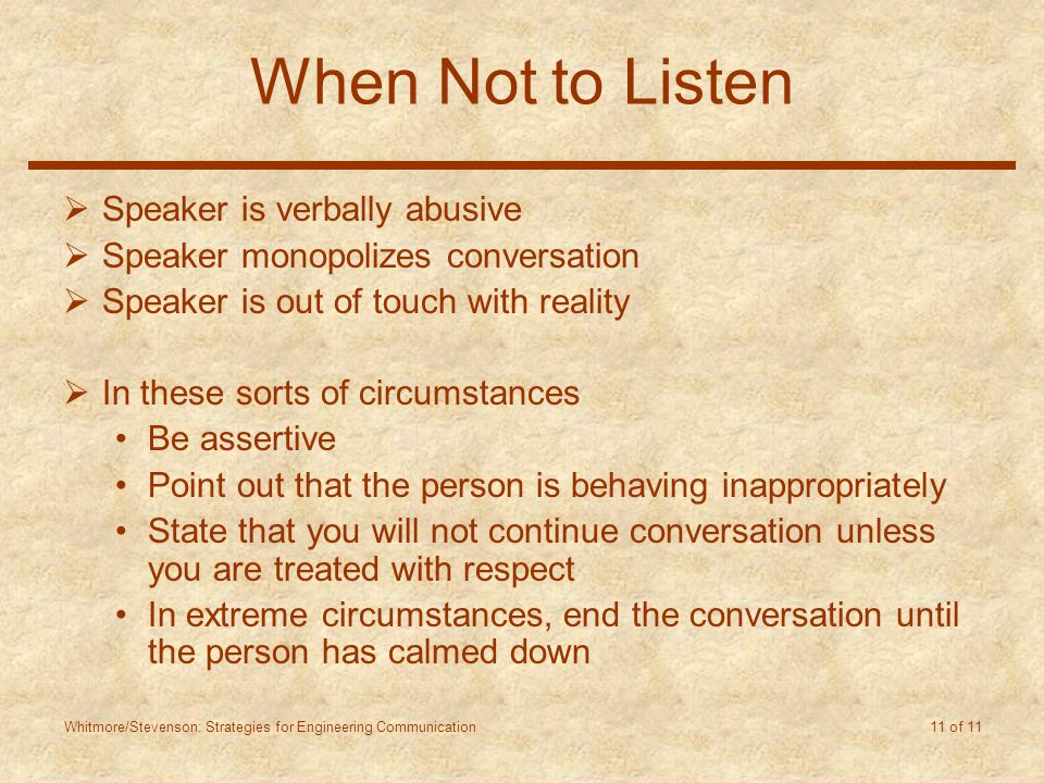 Whitmore/Stevenson: Strategies for Engineering Communication 11 of 11 When Not to Listen  Speaker is verbally abusive  Speaker monopolizes conversation  Speaker is out of touch with reality  In these sorts of circumstances Be assertive Point out that the person is behaving inappropriately State that you will not continue conversation unless you are treated with respect In extreme circumstances, end the conversation until the person has calmed down