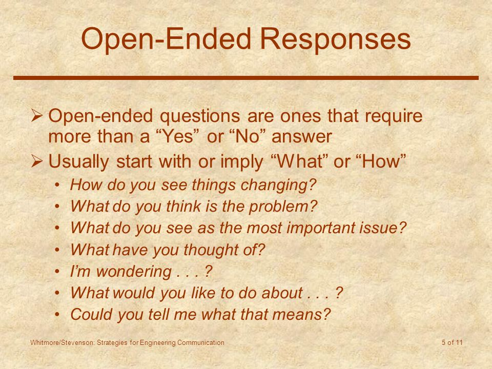 Whitmore/Stevenson: Strategies for Engineering Communication 5 of 11 Open-Ended Responses  Open-ended questions are ones that require more than a Yes or No answer  Usually start with or imply What or How How do you see things changing.