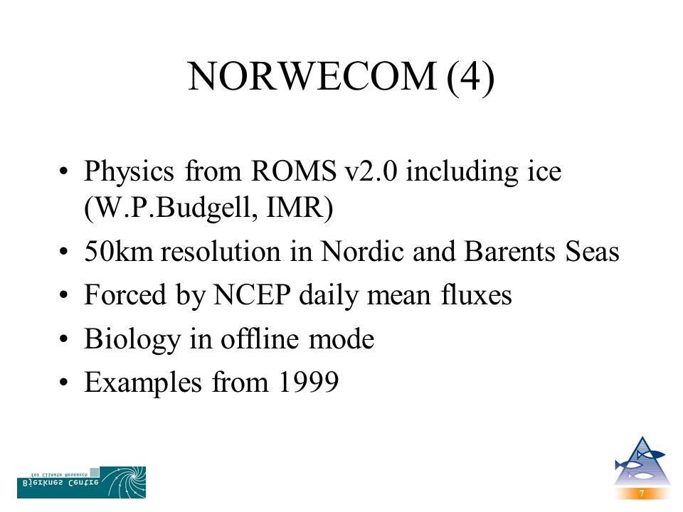 7 7 NORWECOM (4) Physics from ROMS v2.0 including ice (W.P.Budgell, IMR) 50km resolution in Nordic and Barents Seas Forced by NCEP daily mean fluxes Biology in offline mode Examples from 1999