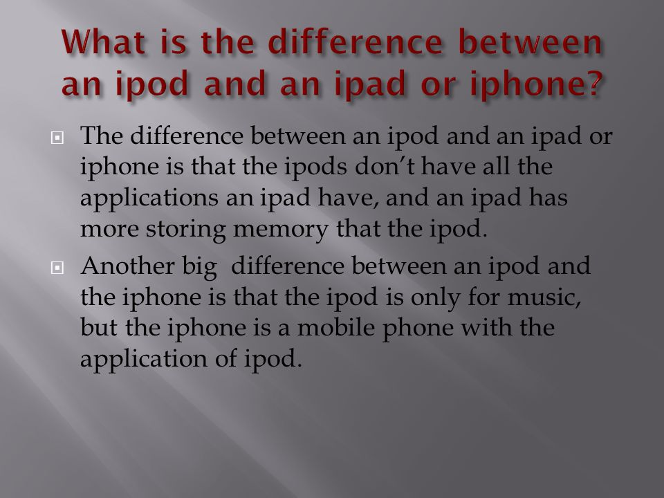  The difference between an ipod and an ipad or iphone is that the ipods don't have all the applications an ipad have, and an ipad has more storing memory that the ipod.