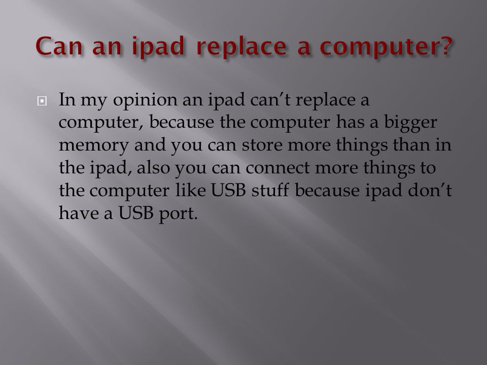  In my opinion an ipad can't replace a computer, because the computer has a bigger memory and you can store more things than in the ipad, also you can connect more things to the computer like USB stuff because ipad don't have a USB port.