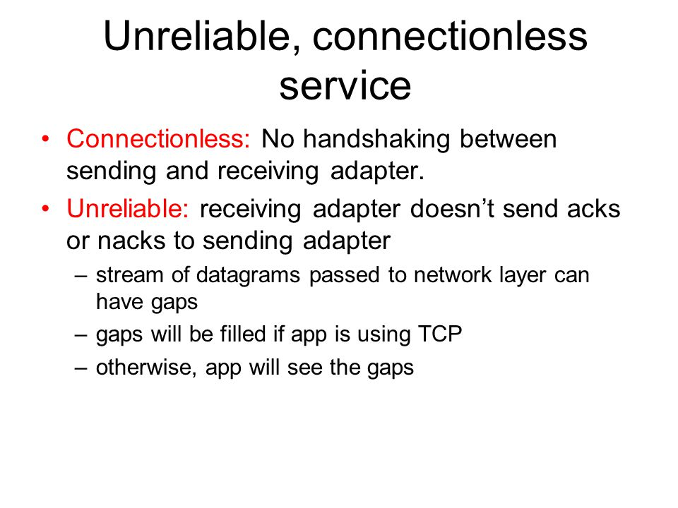 Unreliable, connectionless service Connectionless: No handshaking between sending and receiving adapter.