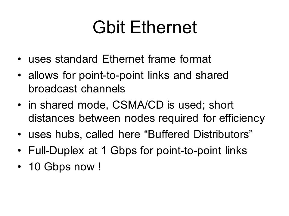 Gbit Ethernet uses standard Ethernet frame format allows for point-to-point links and shared broadcast channels in shared mode, CSMA/CD is used; short distances between nodes required for efficiency uses hubs, called here Buffered Distributors Full-Duplex at 1 Gbps for point-to-point links 10 Gbps now !