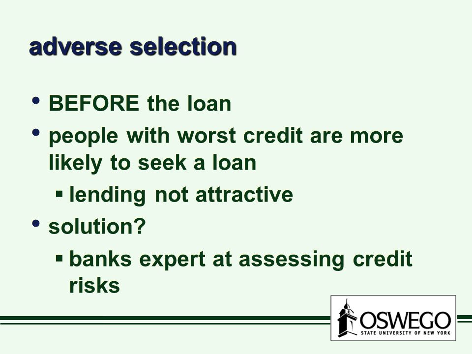 adverse selection BEFORE the loan people with worst credit are more likely to seek a loan  lending not attractive solution.