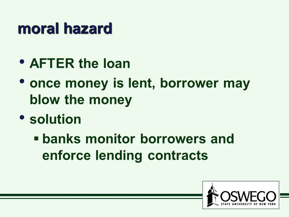 moral hazard AFTER the loan once money is lent, borrower may blow the money solution  banks monitor borrowers and enforce lending contracts AFTER the loan once money is lent, borrower may blow the money solution  banks monitor borrowers and enforce lending contracts