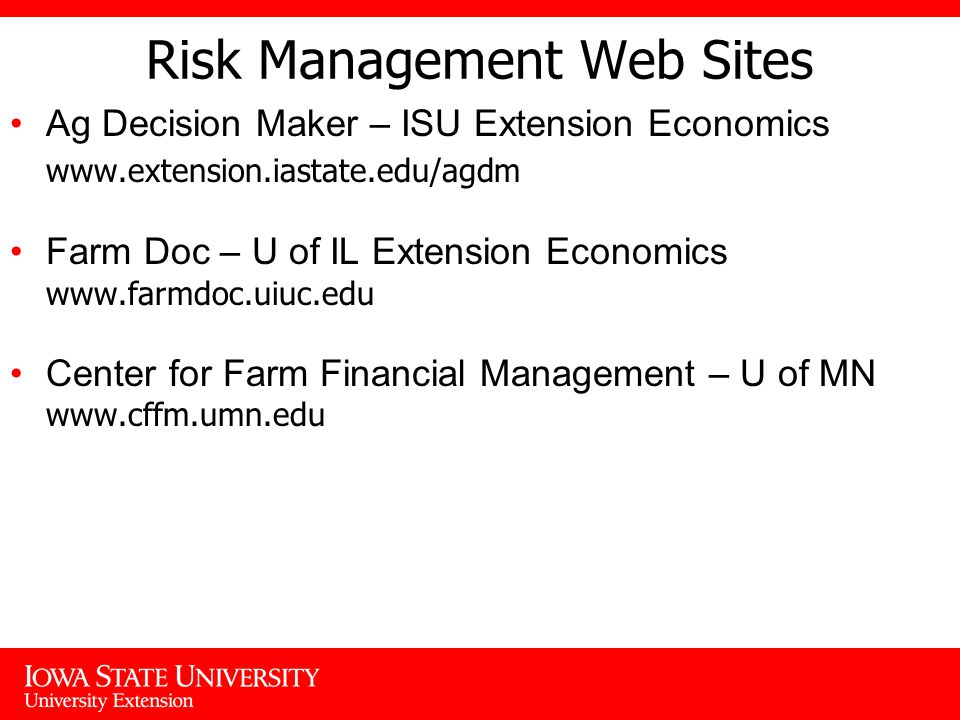 Risk Management Web Sites Ag Decision Maker – ISU Extension Economics   Farm Doc – U of IL Extension Economics   Center for Farm Financial Management – U of MN