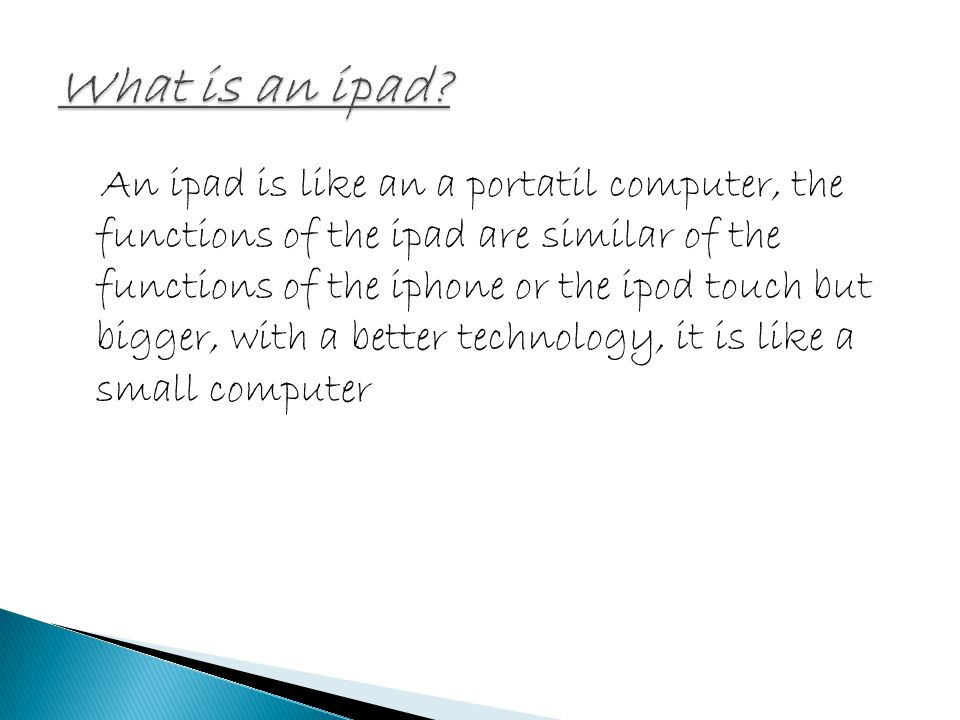 An ipad is like an a portatil computer, the functions of the ipad are similar of the functions of the iphone or the ipod touch but bigger, with a better technology, it is like a small computer