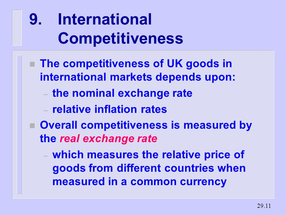 International Competitiveness n The competitiveness of UK goods in international markets depends upon: – the nominal exchange rate – relative inflation rates n Overall competitiveness is measured by the real exchange rate – which measures the relative price of goods from different countries when measured in a common currency
