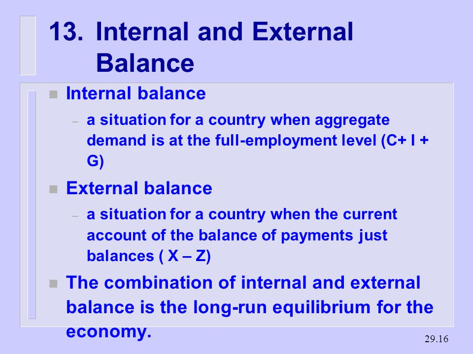 Internal and External Balance n Internal balance – a situation for a country when aggregate demand is at the full-employment level (C+ I + G) n External balance – a situation for a country when the current account of the balance of payments just balances ( X – Z) n The combination of internal and external balance is the long-run equilibrium for the economy.
