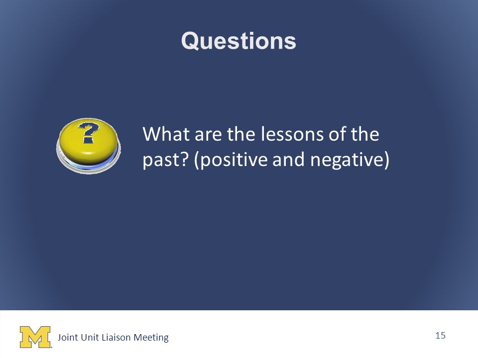 Joint Unit Liaison Meeting 15 Questions What are the lessons of the past (positive and negative)