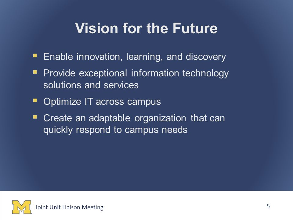Joint Unit Liaison Meeting 5 Vision for the Future  Enable innovation, learning, and discovery  Provide exceptional information technology solutions and services  Optimize IT across campus  Create an adaptable organization that can quickly respond to campus needs