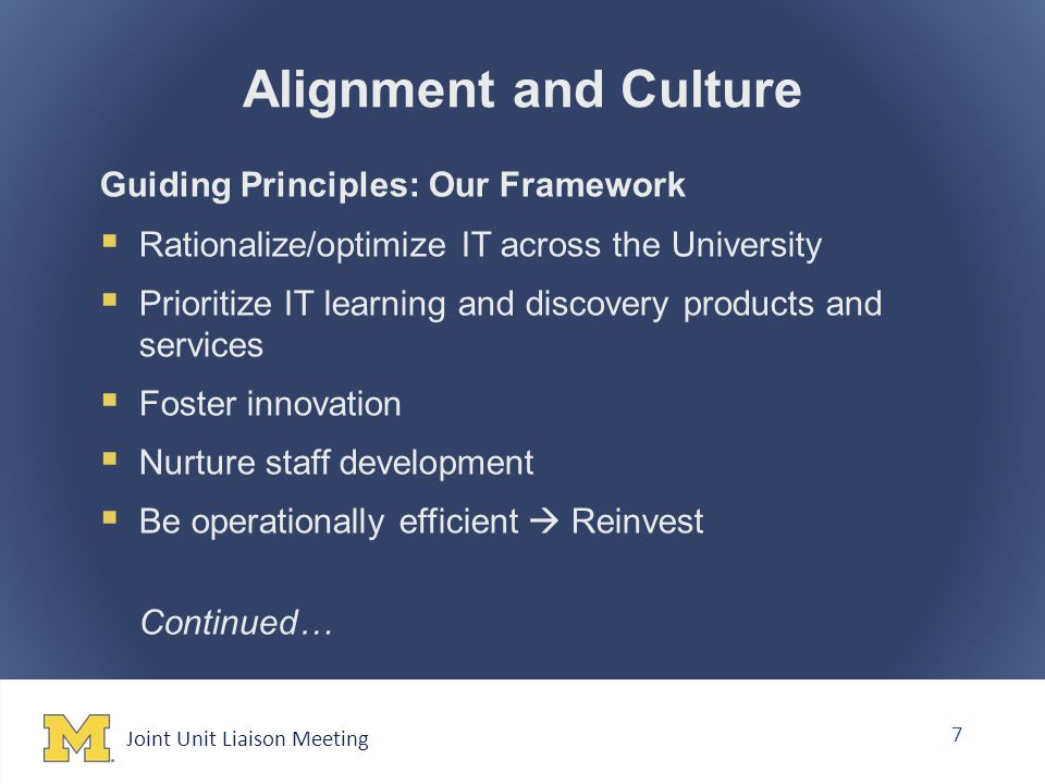 Joint Unit Liaison Meeting 7 Alignment and Culture Guiding Principles: Our Framework  Rationalize/optimize IT across the University  Prioritize IT learning and discovery products and services  Foster innovation  Nurture staff development  Be operationally efficient  Reinvest Continued…
