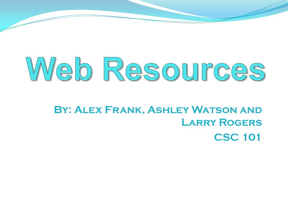 By: Alex Frank, Ashley Watson and Larry Rogers CSC 101
