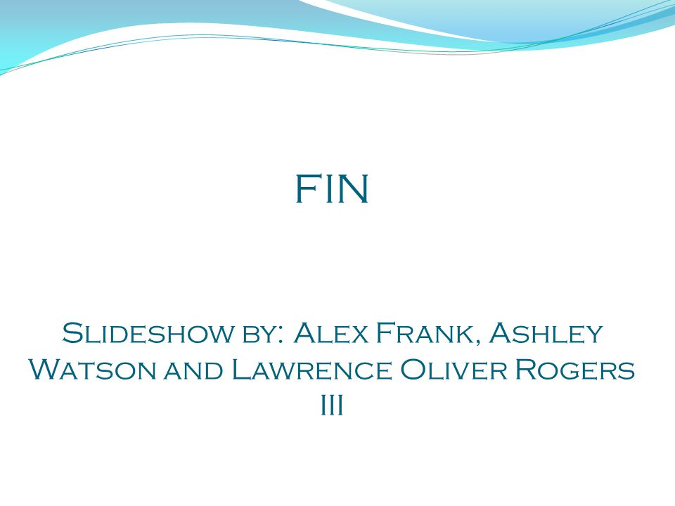 FIN Slideshow by: Alex Frank, Ashley Watson and Lawrence Oliver Rogers III