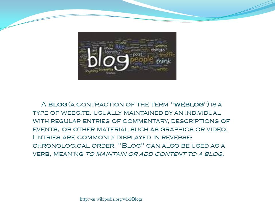 A blog (a contraction of the term weblog ) is a type of website, usually maintained by an individual with regular entries of commentary, descriptions of events, or other material such as graphics or video.