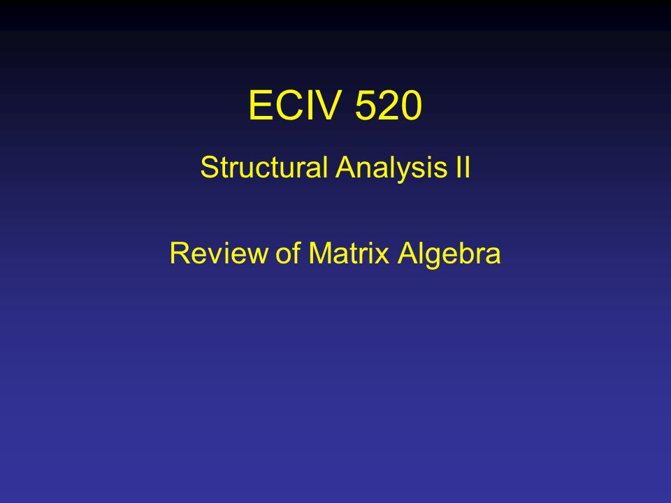 ECIV 520 Structural Analysis II Review of Matrix Algebra