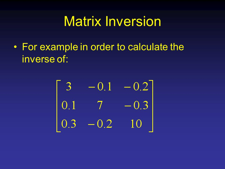 Matrix Inversion For example in order to calculate the inverse of: