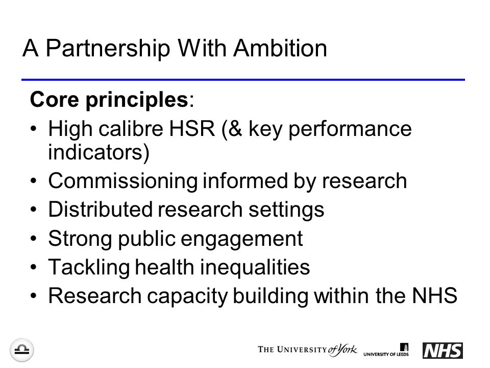 A Partnership With Ambition Core principles: High calibre HSR (& key performance indicators) Commissioning informed by research Distributed research settings Strong public engagement Tackling health inequalities Research capacity building within the NHS