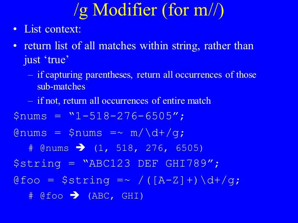 /g Modifier (for m//) List context: return list of all matches within string, rather than just 'true' –if capturing parentheses, return all occurrences of those sub-matches –if not, return all occurrences of entire match $nums = = $nums =~ m/\d+/g;  (1, 518, 276, 6505) $string = ABC123 DEF GHI789 = $string =~ /([A-Z]+)\d+/g;  (ABC, GHI)
