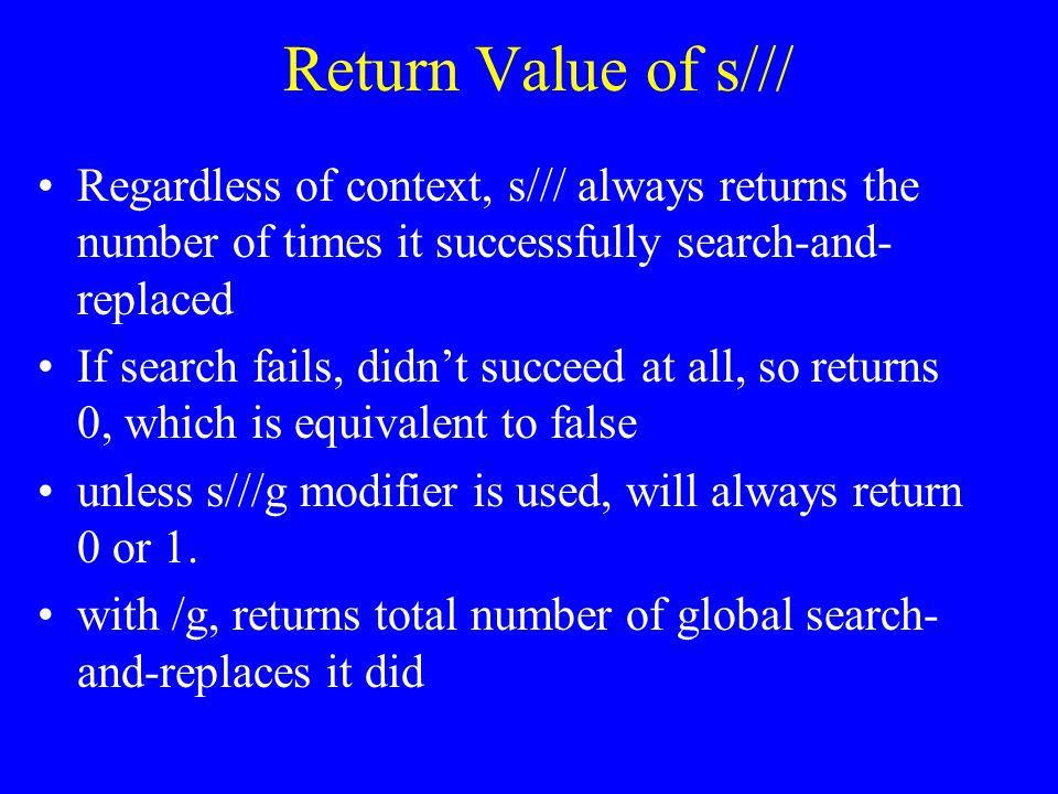 Return Value of s/// Regardless of context, s/// always returns the number of times it successfully search-and- replaced If search fails, didn't succeed at all, so returns 0, which is equivalent to false unless s///g modifier is used, will always return 0 or 1.
