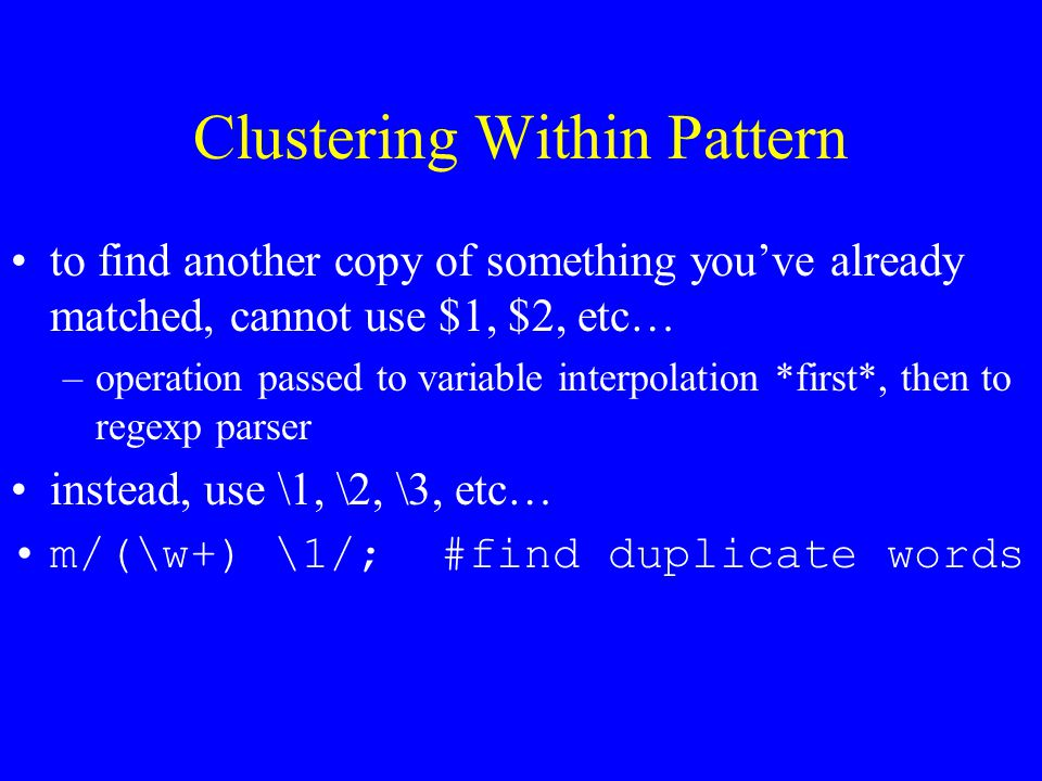 Clustering Within Pattern to find another copy of something you've already matched, cannot use $1, $2, etc… –operation passed to variable interpolation *first*, then to regexp parser instead, use \1, \2, \3, etc… m/(\w+) \1/; #find duplicate words
