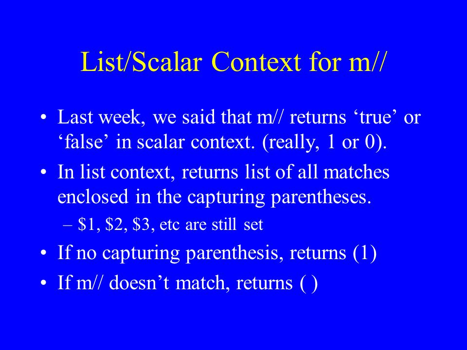 List/Scalar Context for m// Last week, we said that m// returns 'true' or 'false' in scalar context.