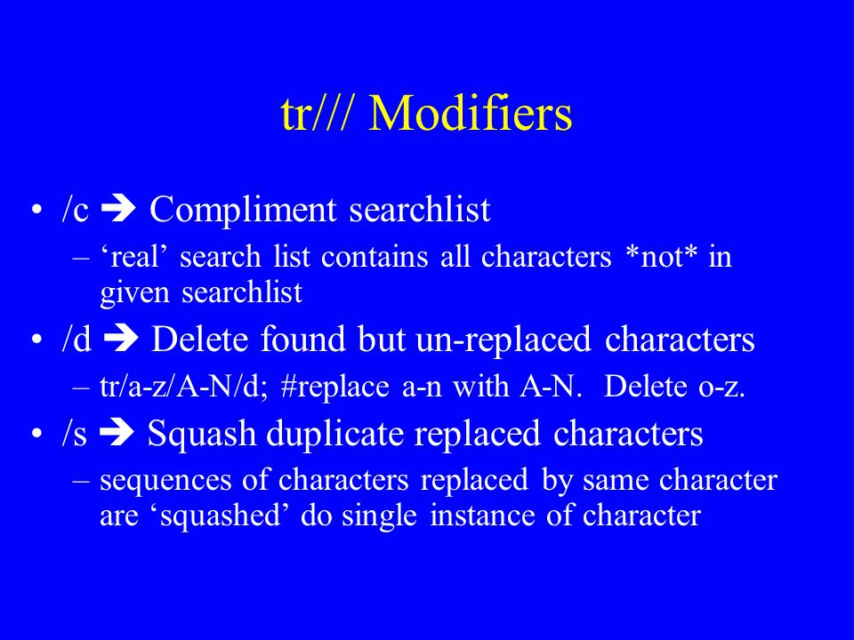 tr/// Modifiers /c  Compliment searchlist –'real' search list contains all characters *not* in given searchlist /d  Delete found but un-replaced characters –tr/a-z/A-N/d; #replace a-n with A-N.