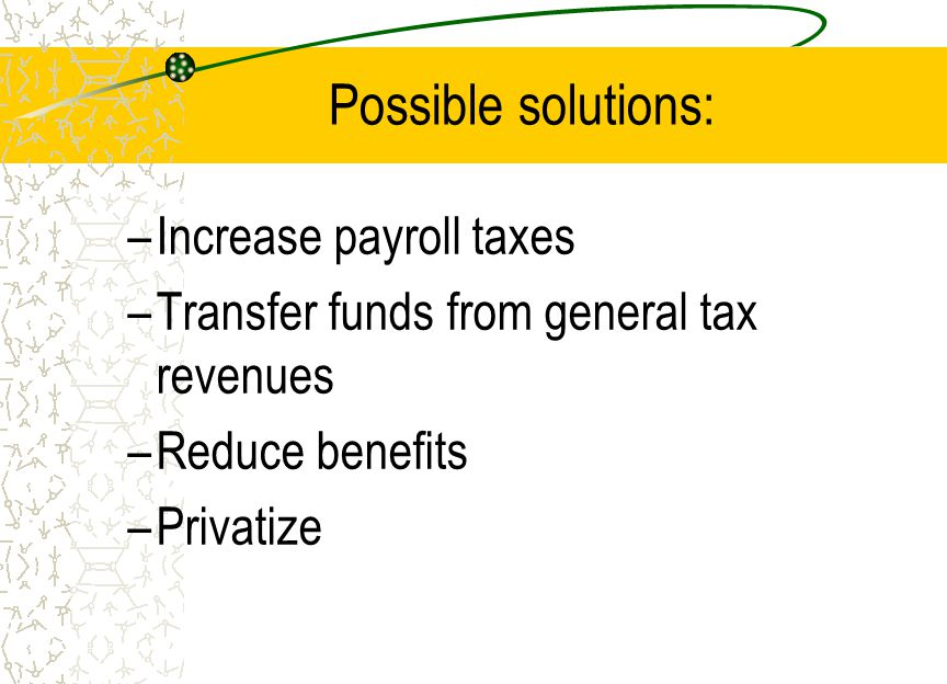 Possible solutions: –Increase payroll taxes –Transfer funds from general tax revenues –Reduce benefits –Privatize