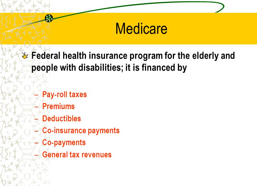 Medicare Federal health insurance program for the elderly and people with disabilities; it is financed by – Pay-roll taxes – Premiums – Deductibles – Co-insurance payments – Co-payments – General tax revenues