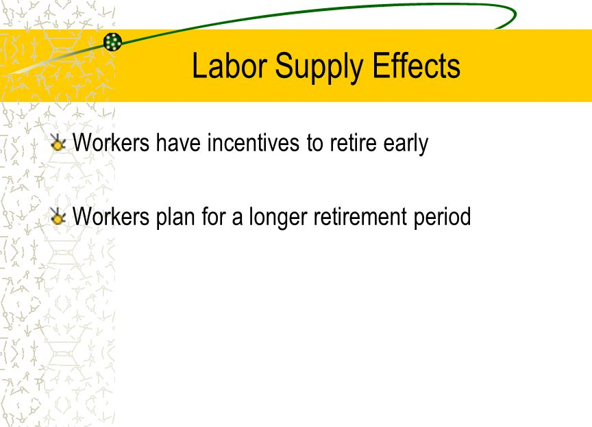 Labor Supply Effects Workers have incentives to retire early Workers plan for a longer retirement period