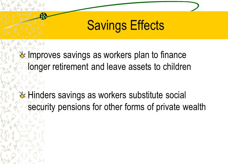 Savings Effects Improves savings as workers plan to finance longer retirement and leave assets to children Hinders savings as workers substitute social security pensions for other forms of private wealth