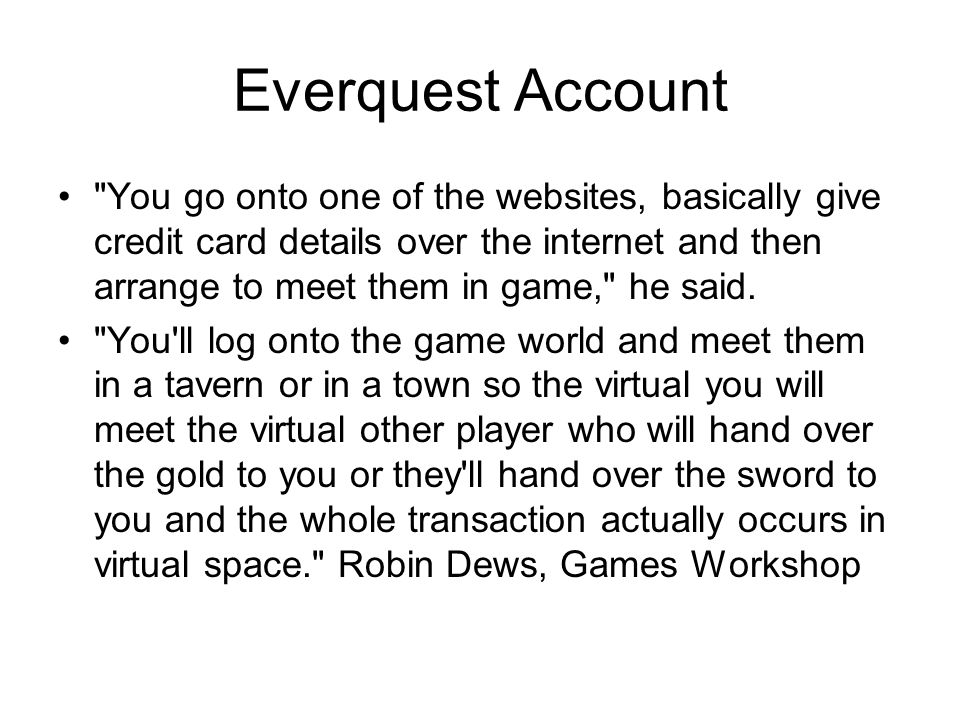 Everquest Account You go onto one of the websites, basically give credit card details over the internet and then arrange to meet them in game, he said.