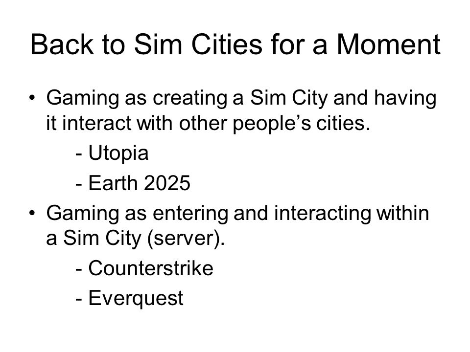 Back to Sim Cities for a Moment Gaming as creating a Sim City and having it interact with other people's cities.