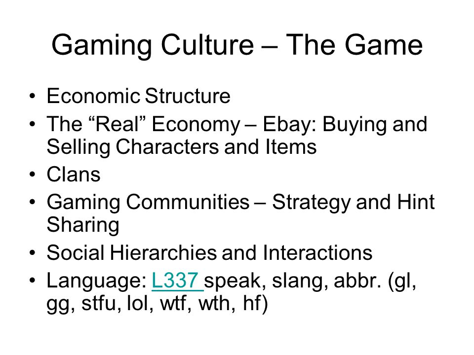 Gaming Culture – The Game Economic Structure The Real Economy – Ebay: Buying and Selling Characters and Items Clans Gaming Communities – Strategy and Hint Sharing Social Hierarchies and Interactions Language: L337 speak, slang, abbr.