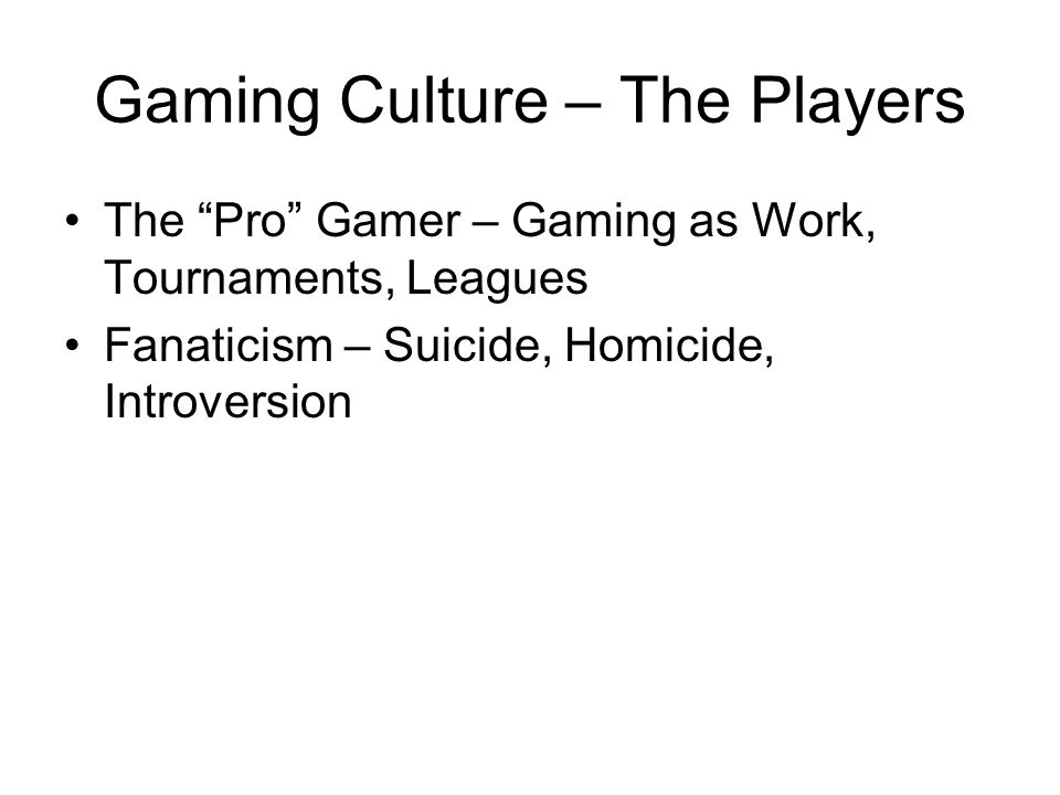 Gaming Culture – The Players The Pro Gamer – Gaming as Work, Tournaments, Leagues Fanaticism – Suicide, Homicide, Introversion