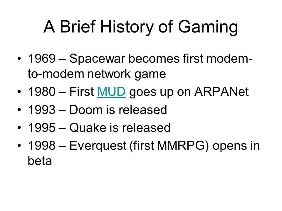 A Brief History of Gaming 1969 – Spacewar becomes first modem- to-modem network game 1980 – First MUD goes up on ARPANetMUD 1993 – Doom is released 1995 – Quake is released 1998 – Everquest (first MMRPG) opens in beta
