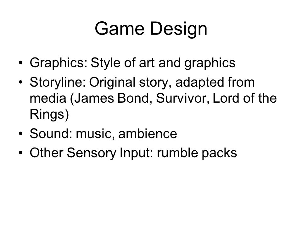 Game Design Graphics: Style of art and graphics Storyline: Original story, adapted from media (James Bond, Survivor, Lord of the Rings) Sound: music, ambience Other Sensory Input: rumble packs