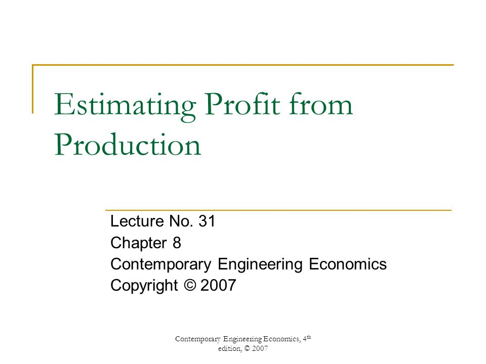 Contemporary Engineering Economics, 4 th edition, © 2007 Estimating Profit from Production Lecture No.
