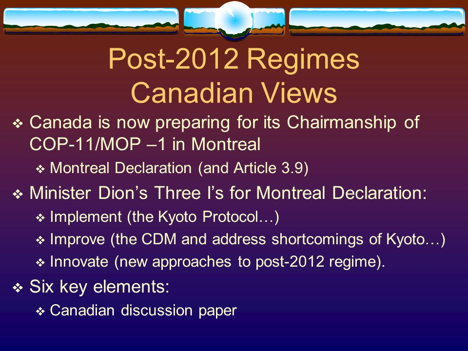 Post-2012 Regimes Canadian Views  Canada is now preparing for its Chairmanship of COP-11/MOP –1 in Montreal  Montreal Declaration (and Article 3.9)  Minister Dion's Three I's for Montreal Declaration:  Implement (the Kyoto Protocol…)  Improve (the CDM and address shortcomings of Kyoto…)  Innovate (new approaches to post-2012 regime).